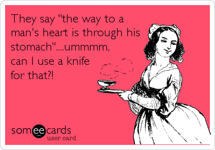 """They say """"the way to a man's heart is through his stomach""""....ummmm, can I use a knife for that?!"""