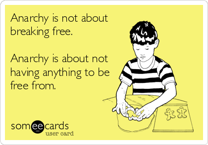 Anarchy is not about breaking free.   Anarchy is about not having anything to be free from.