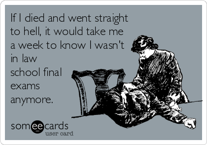 If I died and went straight to hell, it would take me a week to know I wasn't in law school final exams anymore.