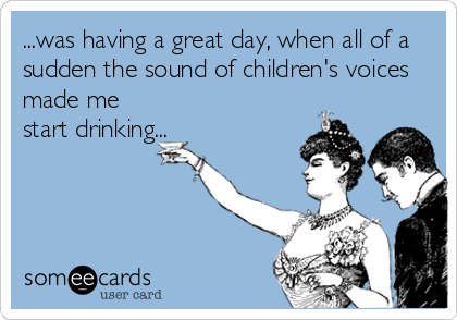 ...was having a great day, when all of a sudden the sound of children's voices made me start drinking...