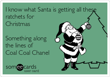 I know what Santa is getting all these ratchets for Christmas   Something along the lines of  Coal Coal Chanel