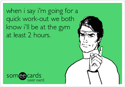 when i say i'm going for a quick work-out we both know i'll be at the gym at least 2 hours.