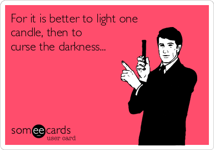 For it is better to light one candle, then to  curse the darkness...