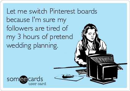 Let me switch Pinterest boards because I'm sure my followers are tired of my 3 hours of pretend wedding planning.
