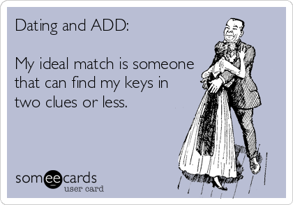 Dating and ADD:  My ideal match is someone that can find my keys in two clues or less.