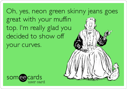 Oh, yes, neon green skinny jeans goes great with your muffin top. I'm really glad you decided to show off your curves.