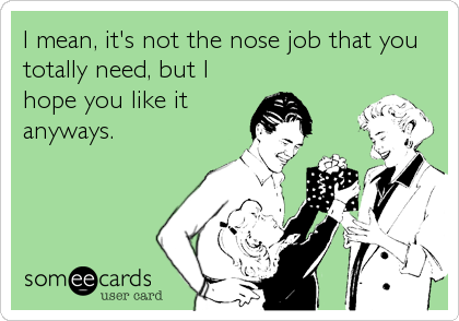 I mean, it's not the nose job that you totally need, but I hope you like it anyways.