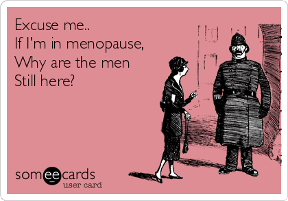 Excuse me.. If I'm in menopause, Why are the men  Still here?