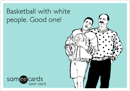 Basketball with white people. Good one!