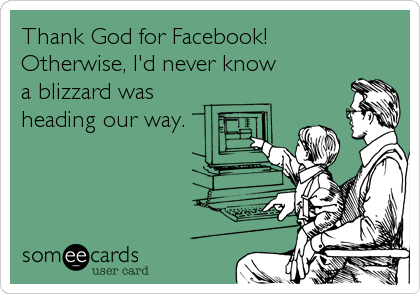 Thank God for Facebook!  Otherwise, I'd never know  a blizzard was  heading our way.