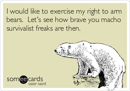 I would like to exercise my right to arm bears.  Let's see how brave you macho survivalist freaks are then.