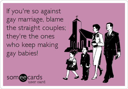 If you're so against gay marriage, blame the straight couples; they're the ones who keep making gay babies!