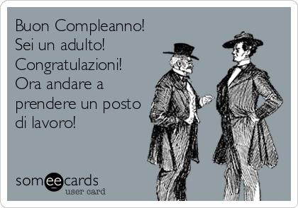 Buon Compleanno! Sei un adulto! Congratulazioni! Ora andare a prendere un posto di lavoro!