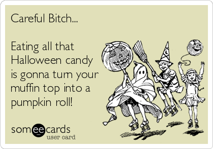 Careful Bitch...   Eating all that Halloween candy is gonna turn your muffin top into a pumpkin roll!