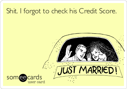 Shit. I forgot to check his Credit Score.