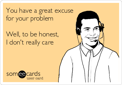 You have a great excuse for your problem  Well, to be honest, I don't really care