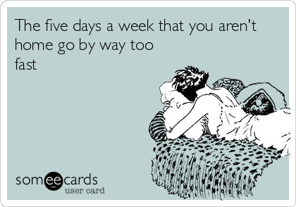 The five days a week that you aren't home go by way too fast