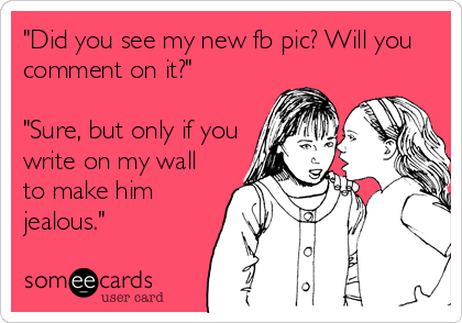 """""""Did you see my new fb pic? Will you comment on it?""""   """"Sure, but only if you write on my wall to make him jealous."""""""