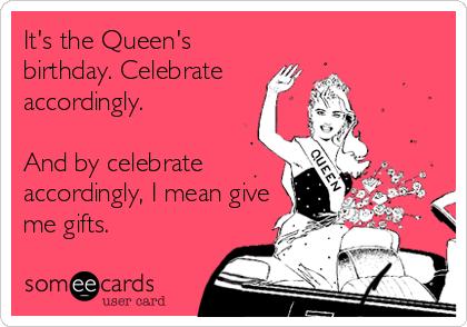 It's the Queen's birthday. Celebrate accordingly.  And by celebrate accordingly, I mean give me gifts.