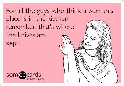 For all the guys who think a woman's place is in the kitchen, remember, that's where the knives are kept!