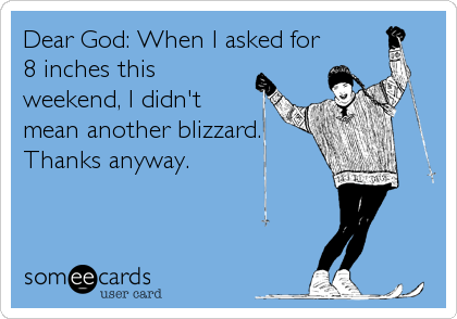 Dear God: When I asked for 8 inches this weekend, I didn't mean another blizzard. Thanks anyway.