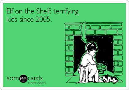 Elf on the Shelf: terrifying kids since 2005.