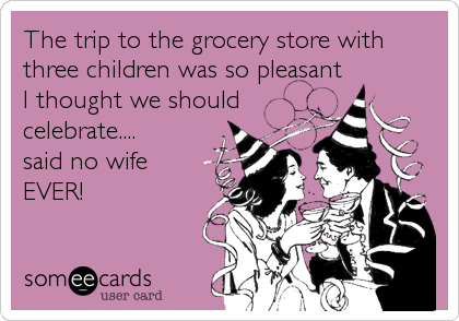 The trip to the grocery store with three children was so pleasant I thought we should celebrate.... said no wife EVER!