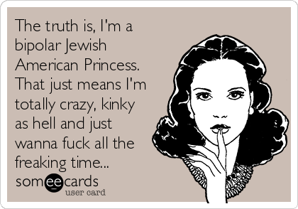 The truth is, I'm a bipolar Jewish American Princess. That just means I'm totally crazy, kinky as hell and just wanna fuck all the freaking time...