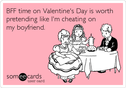 BFF time on Valentine's Day is worth pretending like I'm cheating on my boyfriend.