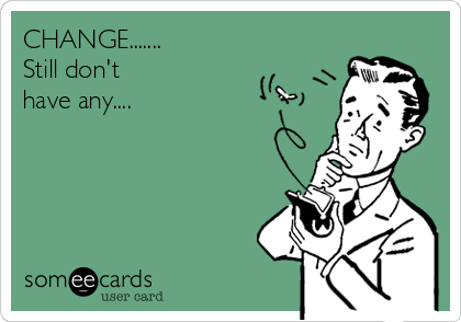 CHANGE....... Still don't have any....