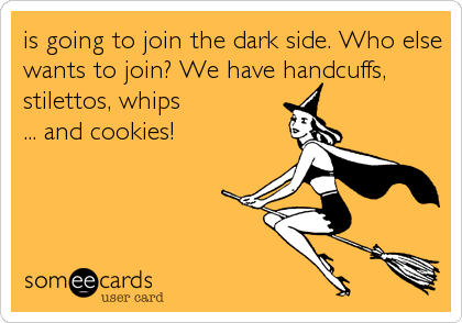 is going to join the dark side. Who else wants to join? We have handcuffs, stilettos, whips  ... and cookies!