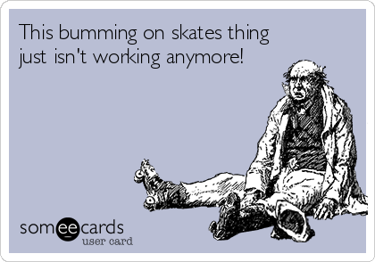 This bumming on skates thing just isn't working anymore!