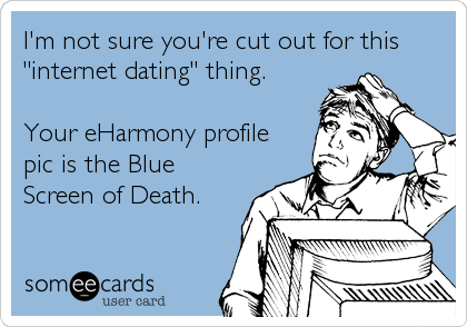 "I'm not sure you're cut out for this ""internet dating"" thing.  Your eHarmony profile pic is the Blue Screen of Death."