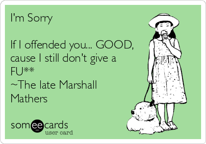 I'm Sorry  If I offended you... GOOD, cause I still don't give a  FU** ~The late Marshall Mathers
