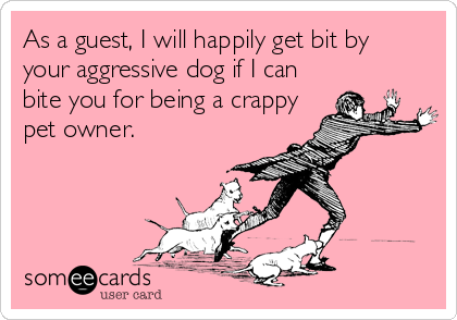 As a guest, I will happily get bit by  your aggressive dog if I can bite you for being a crappy pet owner.