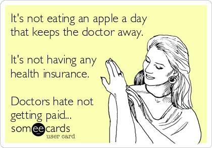 It's not eating an apple a day that keeps the doctor away.  It's not having any  health insurance.  Doctors hate not getting paid...