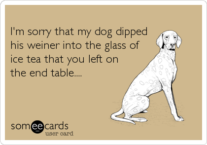 I'm sorry that my dog dippedhis weiner into the glass ofice tea that you left on the end table....