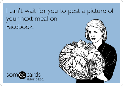 I can't wait for you to post a picture of your next meal on Facebook.