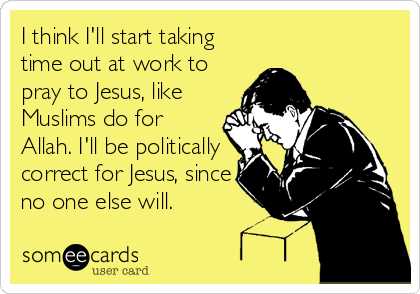 I think I'll start taking time out at work to pray to Jesus, like Muslims do for Allah. I'll be politically correct for Jesus, since no one else will.