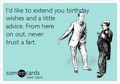 I'd like to extend you birthday wishes and a little advice. From here on out, never  trust a fart.