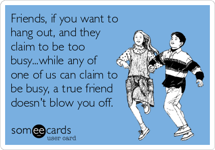 Friends, if you want to hang out, and they claim to be too busy...while any of one of us can claim to be busy, a true friend  doesn't blow you off.