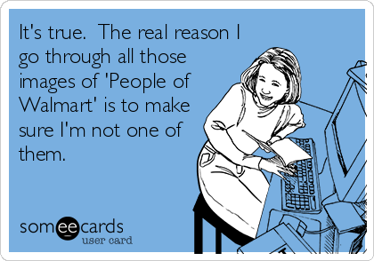 It's true.  The real reason I go through all those images of 'People of Walmart' is to make sure I'm not one of them.