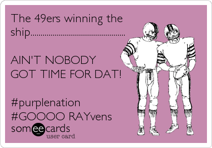 The 49ers winning the ship...............................................  AIN'T NOBODY GOT TIME FOR DAT!  #purplenation #GOOOO RAYvens