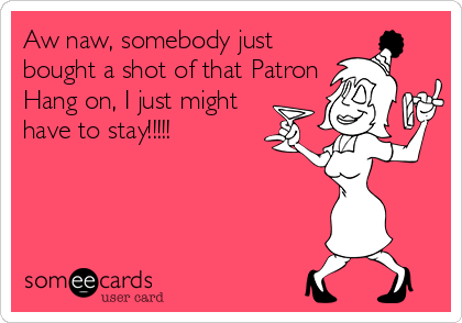 Aw naw, somebody just bought a shot of that Patron Hang on, I just might have to stay!!!!!