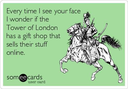 Every time I see your face I wonder if the Tower of London has a gift shop that sells their stuff online.