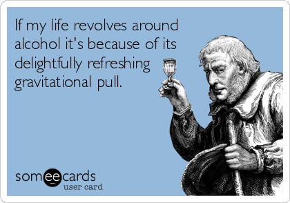 If my life revolves around alcohol it's because of its delightfully refreshing gravitational pull.