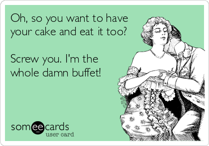 Oh, so you want to have your cake and eat it too?  Screw you. I'm the whole damn buffet!