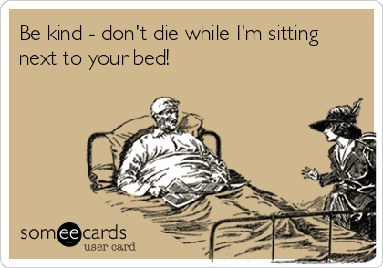 Be kind - don't die while I'm sitting next to your bed!