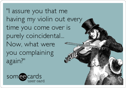 """""""I assure you that me having my violin out every time you come over is purely coincidental... Now, what were you complaining again?"""""""