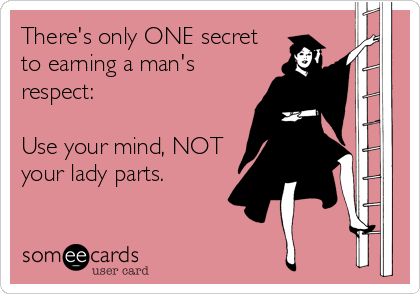 There's only ONE secret to earning a man's respect:  Use your mind, NOT your lady parts.